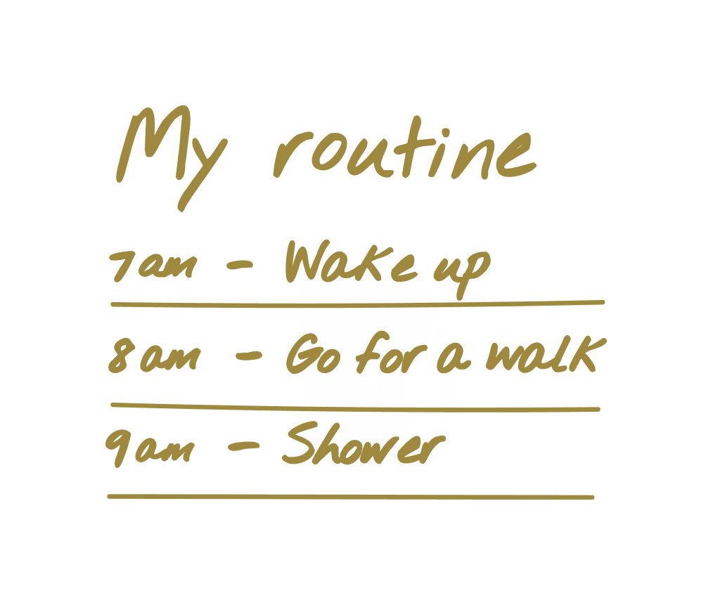 My routine: 7am - Wake up, 8am - Go for a walk, 9am - Shower